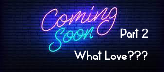 Coming soon Part 2  – what love?
