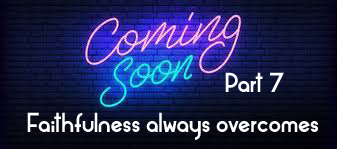Coming Soon Part 7 – faithfulness always overcomes