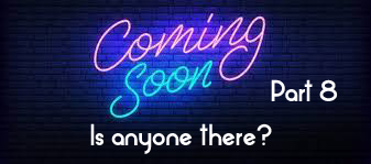 Coming Soon Part 8 Is anyone there?