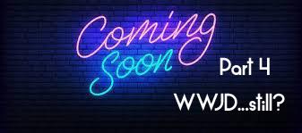 Coming Soon Part 4…WWJD still?