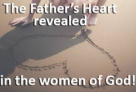 The Father's heart revealed in the women of God!