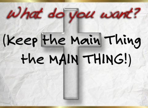 What do you want? (keep the main thing the main thing)