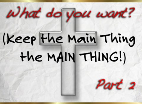What do you want? (keep the main thing the main thing) Part 2