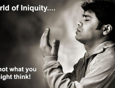 A WORLD of INIQUITY…it's not what you think!